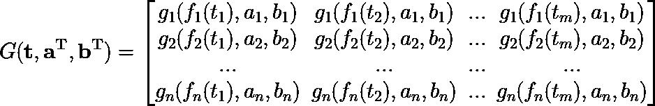 G(mathbf{t},mathbf{a^T}, mathbf{b^T}) = begin{bmatrix}g_1(f_1(t_1), a_1, b_1) & g_1(f_1(t_2), a_1, b_1) & ... & g_1(f_1(t_m), a_1, b_1)\ g_2(f_2(t_1), a_2, b_2) & g_2(f_2(t_2), a_2, b_2) & ... & g_2(f_2(t_m), a_2, b_2)\ ... & ... & ... & ...\ g_n(f_n(t_1), a_n, b_n) & g_n(f_n(t_2), a_n, b_n) & ... & g_n(f_n(t_m), a_n, b_n)end{bmatrix}